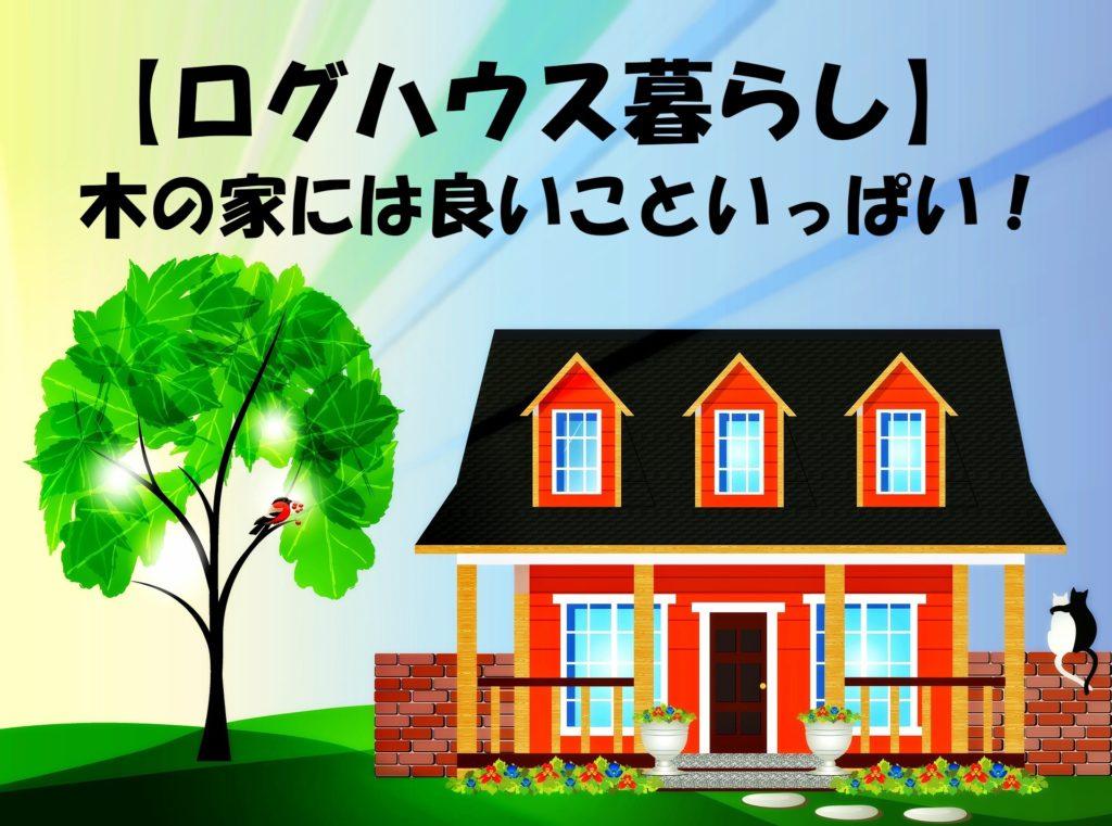 ログハウス暮らしや生活、木の家にはメリットたくさん!