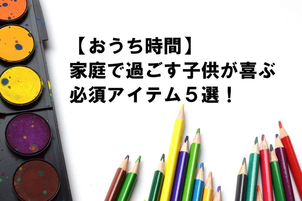 【おうち時間】家庭で過ごす子供が喜ぶ必須アイテム5選!