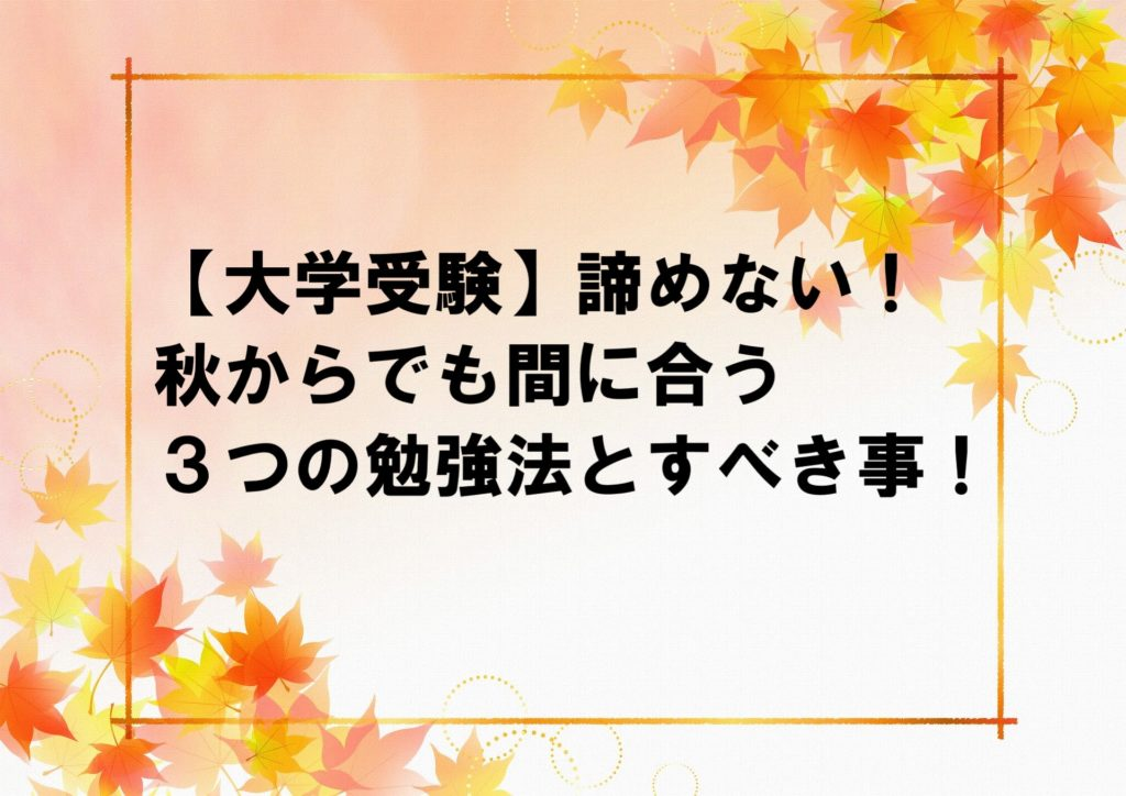【大学受験】諦めない!秋からでも間に合う3つの勉強法とすべき事!