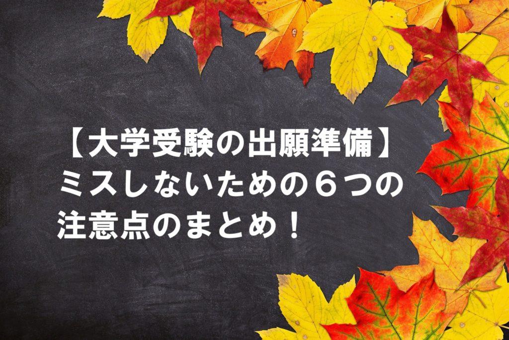 【大学受験の出願準備】ミスしないための6つの注意点のまとめ!