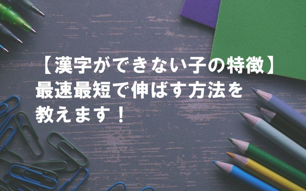 【漢字ができない子の特徴】最速最短で伸ばす方法を教えます!
